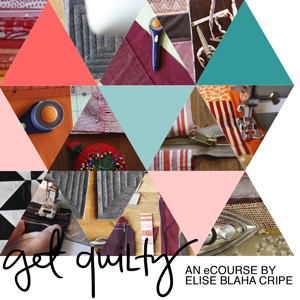 Get Quilty: an ecourse by Elise Blaha Cripe. Sponsored by: Elise Joy.